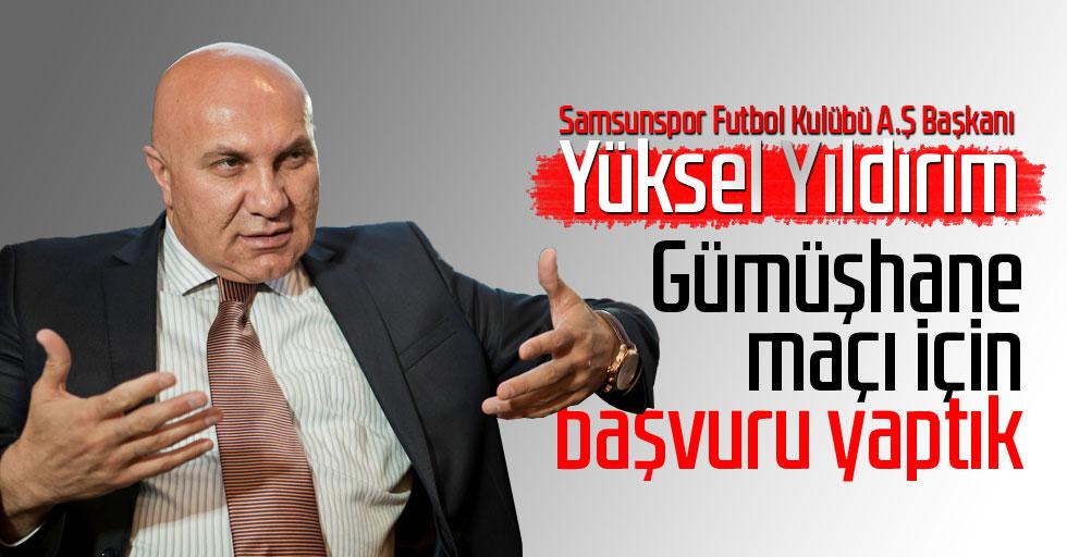 Samsunspor Futbol Kulübü A.Ş Başkanı Yüksel Yıldırım: Gümüşhane Maçı İçin Başvuru Yaptık