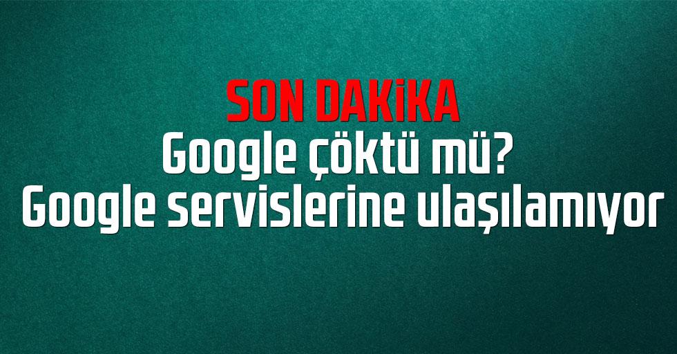 Son dakika: Google çöktü mü? Google servislerine ulaşılamıyor
