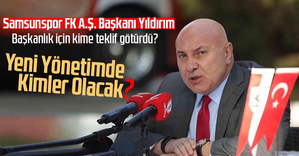 Samsunspor FK A.Ş. Başkanı Yıldırım, başkanlık için kime teklif götürdü?