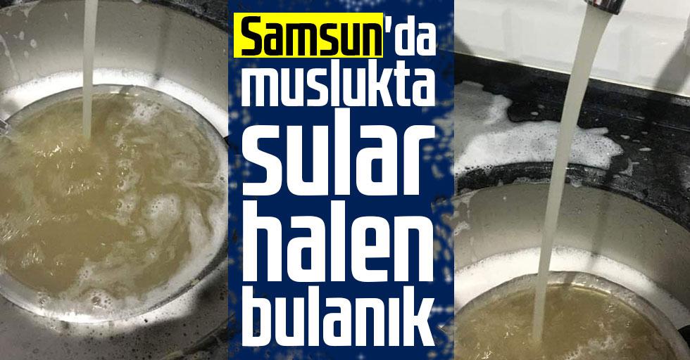 Samsun'da muslukta Sular Halen Bulanık