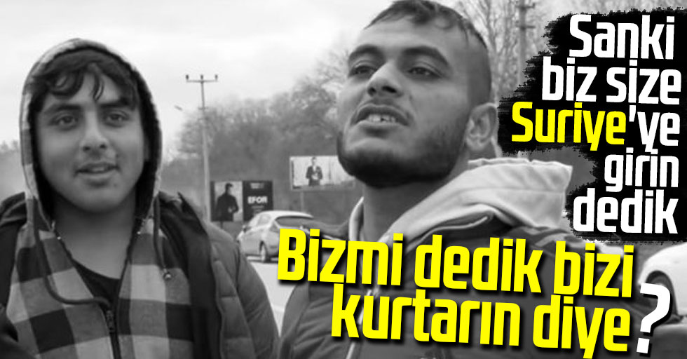 Suriyeli gençlerin Türkiye aleyhine sözleri tepki çekti: Sanki  biz size Suriye'ye girin dedik