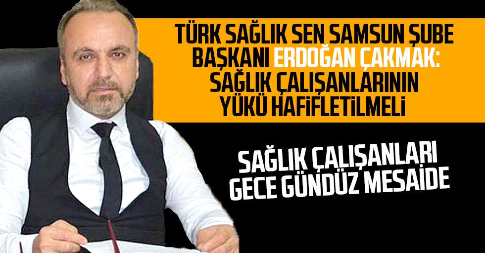 Türk Sağlık Sen Samsun Şube Başkanı Çakmak: Sağlık çalışanlarının yükü hafifletilmeli