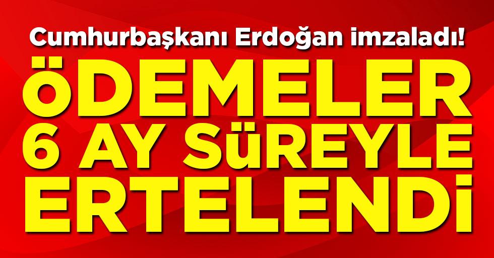 Cumhurbaşkanı Erdoğan imzaladı! Ödemeler 6 ay süreyle ertelendi