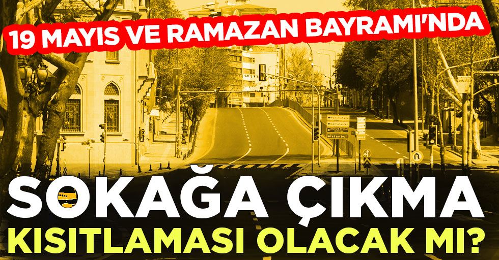 19 Mayıs ve Ramazan Bayramı'nda sokağa çıkma kısıtlamas olacak mı?