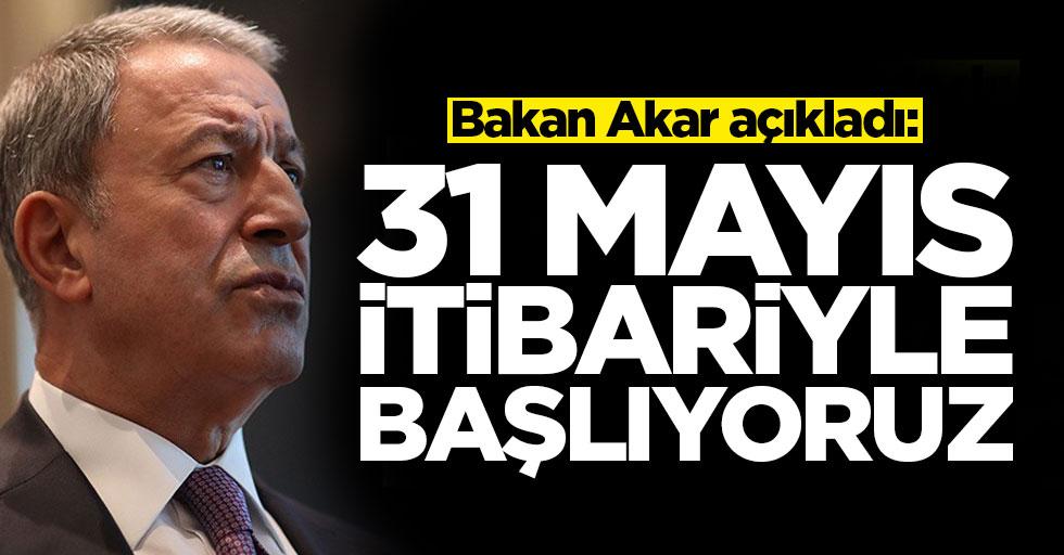 Bakan Akar'dan terhis açıklaması: 31 Mayıs itibariyle başlıyoruz