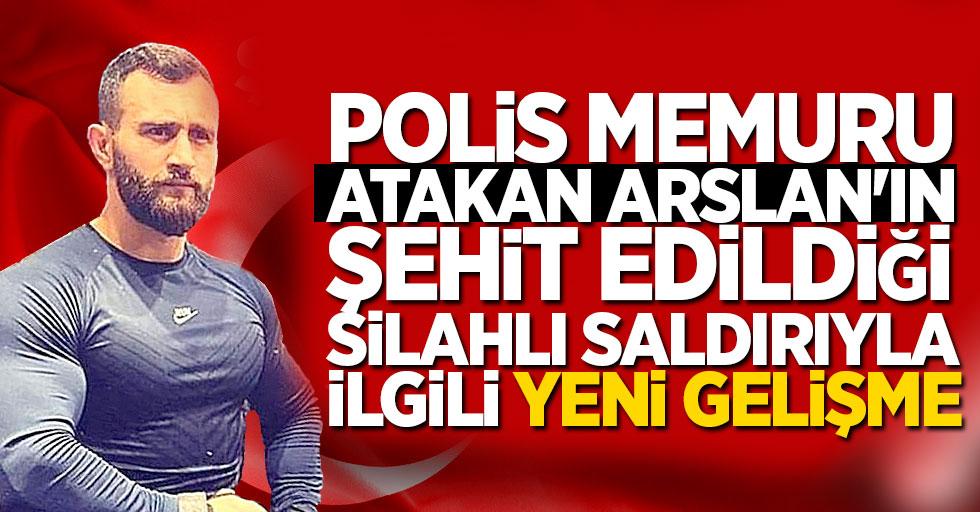 Polis memuru Atakan Arslan'ın şehit edildiği silahlı saldırıyla ilgili yeni gelişme
