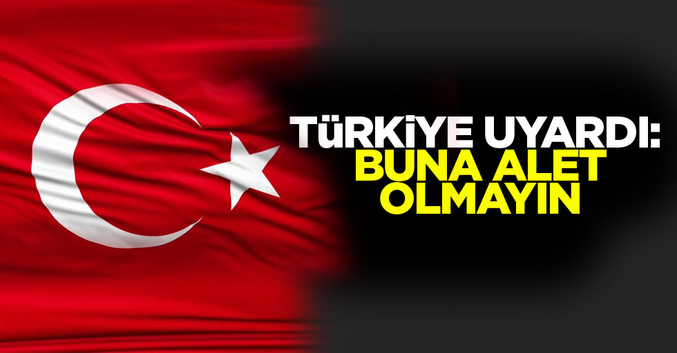 Türkiye uyardı: Buna alet olmayın
