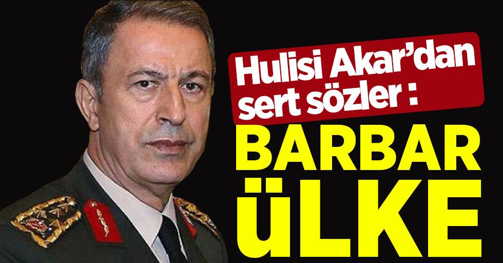 Hulusi Akar'dan sert sözler: Barbar bir ülke