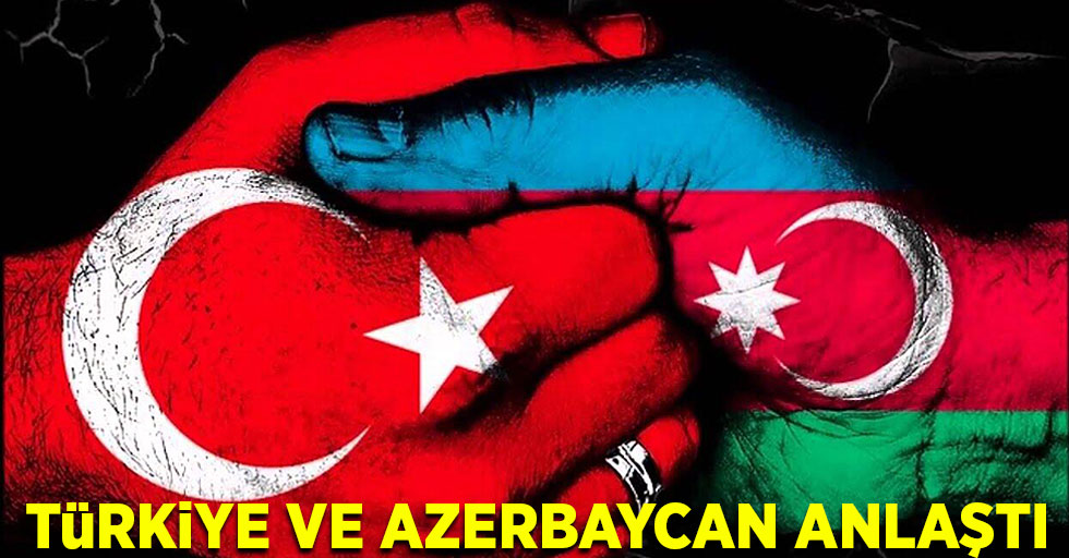 Türkiye ve Azerbaycan anlaştı