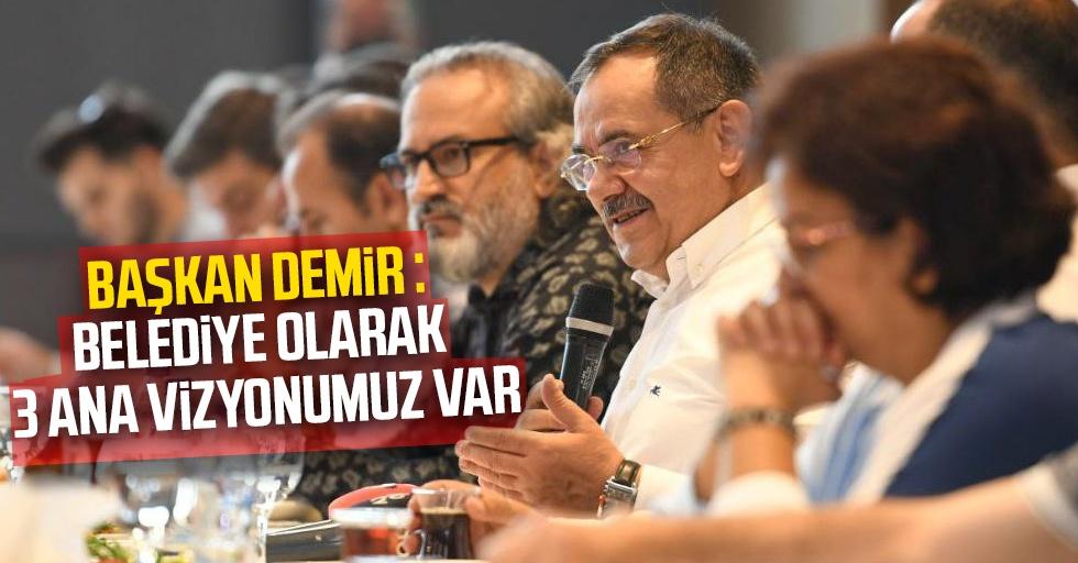 Başkan Demir : Belediye olarak 3 ana vizyonumuz var