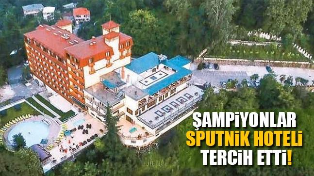 Şampiyonlar 'Sputnik Hoteli' tercih etti!