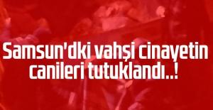 Samsun'dki vahşi cinayetin canileri tutuklandı..!
