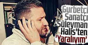 Gurbetçi Sanatçı Süleyman Halis'ten 'Yaralıyım'